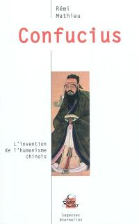 Confucius : l'invention de l'humanisme chinois