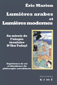 Lumières arabes et Lumières modernes : au miroir de l'utopie insulaire d'Ibn Tufayl : expérience de soi et dissidence du Philosophe autodidacte