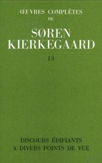 Oeuvres complètes. Volume 13, Discours édifiants à différents points de vue : 1847