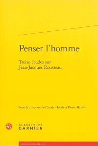 Penser l'homme : treize études sur Jean-Jacques Rousseau