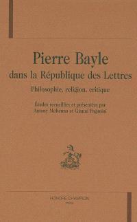 Pierre Bayle dans la république des lettres : philosophie, religion, critique