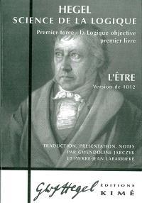 Science de la logique. Volume 1, La logique objective : premier livre, l'Etre, version de 1812