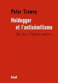 Heidegger et l'antisémitisme : sur les Cahiers noirs