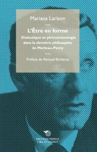 L'être en forme : dialectique et phénoménologie dans la dernière philosophie de Merleau-Ponty