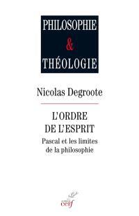 L'ordre de l'esprit : Pascal et les limites de la philosophie