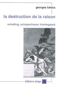 La destruction de la raison : Schelling, Schopenhauer, Kierkegaard