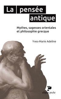 La pensée antique : mythes, sagesses orientales et philosophie grecque