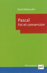 Pascal : foi et conversion : la machine des Pensées et le projet apologétique