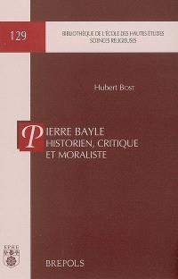 Pierre Bayle historien, critique et moraliste