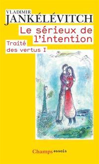 Traité des vertus. Volume 1, Le sérieux de l'intention