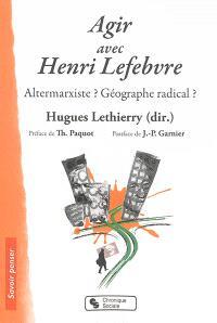 Agir avec Henri Lefebvre : altermarxiste ? géographe radical ?