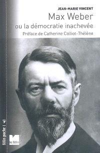 Max Weber ou La démocratie inachevée