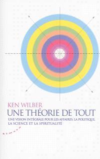 Une théorie de tout : une vision intégrale pour les affaires, la politique, la science et la spiritualité