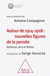 Autour de 1914-1918 : nouvelles figures de la pensée : sciences, arts et lettres, colloque annuel 2014
