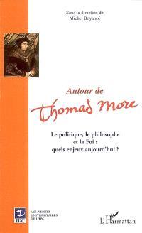 Autour de Thomas More : le politique, le philosophe et la foi : quels enjeux aujourd'hui ? : actes du colloque, Théâtre Le Trianon, 21 janvier 2006