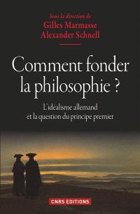 Comment fonder la philosophie ? : l'idéalisme allemand et la question du principe premier
