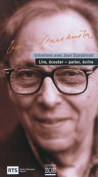 Entretiens avec Jean Starobinski : lire, écouter-parler, écrire