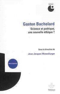 Gaston Bachelard : science et poétique, une nouvelle éthique ? : colloque de Cerisy