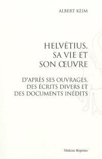 Helvétius, sa vie et son oeuvre : d'après ses ouvrages, des écrits divers et des documents inédits
