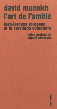 L'art de l'amitié : Jean-Jacques Rousseau et la servitude volontaire