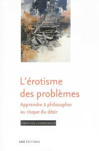 L'érotisme des problèmes : apprendre à philosopher au risque du désir