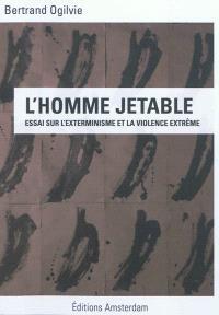 L'homme jetable : essai sur l'exterminisme et la violence extrême