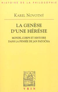 La genèse d'une hérésie : monde, corps et histoire dans la pensée de Jan Patocka