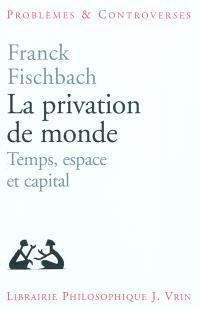La privation de monde : temps, espace et capital