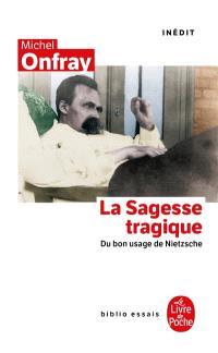 La sagesse tragique : du bon usage de Nietzsche