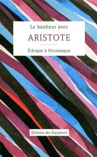 Le bonheur avec Aristote : Ethique à Nicomaque : Livres Ier, II & X