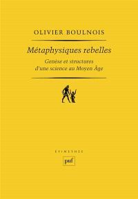 Métaphysiques rebelles : genèse et structure d'une science au Moyen Age
