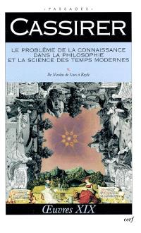 Oeuvres. Volume 19, Le problème de la connaissance dans la philosophie et la science des Temps modernes. 1, De Nicolas de Cues à Bayle