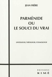 Parménide ou Le souci du vrai : ontologie, théologie, cosmologie