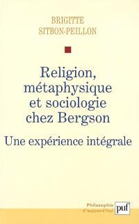Religion, métaphysique et sociologie chez Bergson : une expérience intégrale