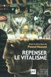 Repenser le vitalisme : histoire et philosophie du vitalisme