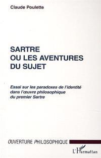 Sartre ou Les aventures du sujet : essai sur les paradoxes de l'identité dans l'oeuvre philosophique du premier Sartre