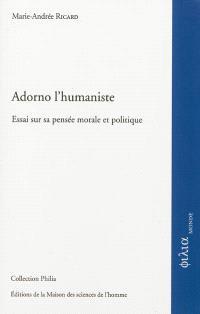 Adorno l'humaniste : essai sur sa pensée morale et politique