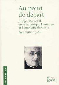 Au point de départ : Joseph Maréchal entre la critique kantienne et l'ontologie thomiste