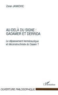 Au-delà du signe : Gadamer et Derrida : le dépassement herméneutique et déconstructiviste du Dasein