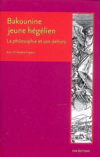 Bakounine, jeune hégélien : la philosophie et son dehors. Suivi de La réaction en Allemagne; Suivi de Lettre à Ruge, 19 janvier 1843