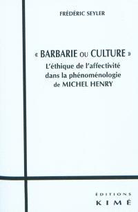 Barbarie ou culture : l'éthique de l'affectivité dans la phénoménologie de Michel Henry