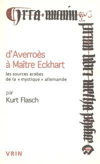 D'Averroès à Maître Eckhart : les sources arabes de la mystique allemande; Suivi de Pourquoi étudions-nous la philosophie médiévale ?