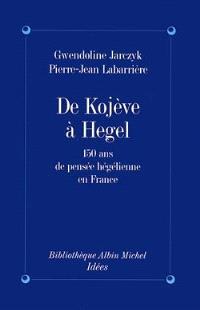 De Kojeve à Hegel : 150 ans de pensée hégélienne en France