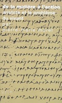 De la matière à l'action : Aristote et le problème du vivant