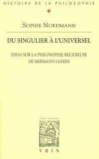 Du singulier à l'universel : essai sur la philosophie religieuse de Hermann Cohen