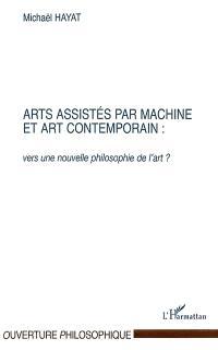 Dynamique des formes et représentation : vers une biosymbolique de l'humain. Volume 3, Arts assistés par machine et art contemporain : vers une nouvelle philosophie de l'art ?