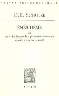 Enésidème ou Sur les fondements de la philosophie élémentaire exposée à Iéna par Reinhold : avec une défense du scepticisme contre les prétentions de la Critique de la raison