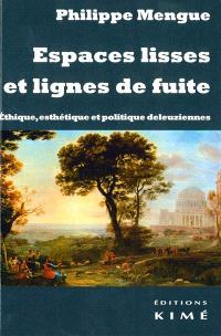 Espaces lisses et lignes de fuite : éthique, esthétique et politique deleuziennes