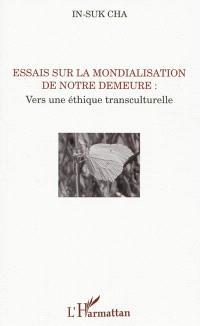 Essais sur la mondialisation de notre demeure : vers une éthique transculturelle