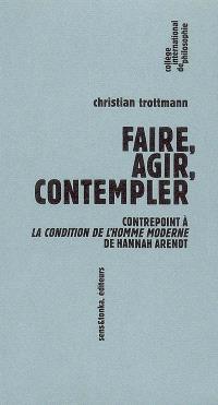 Faire, agir, contempler : contrepoint à La condition de l'homme moderne de Hannah Arendt